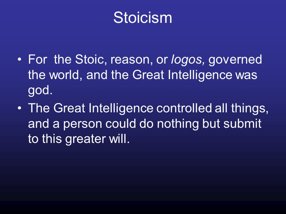 Stoicism For the Stoic, reason, or logos, governed the world, and the Great Intelligence was god.