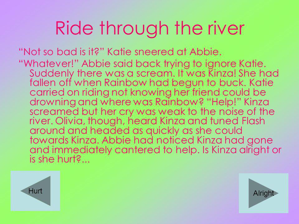 Ride through the river Not so bad is it. Katie sneered at Abbie.