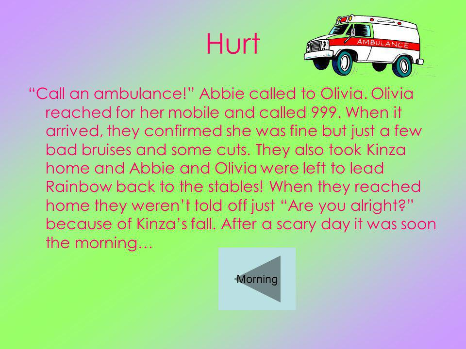 Hurt Call an ambulance. Abbie called to Olivia. Olivia reached for her mobile and called 999.