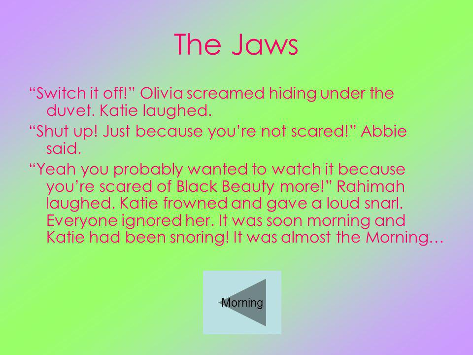 The Jaws Switch it off. Olivia screamed hiding under the duvet.