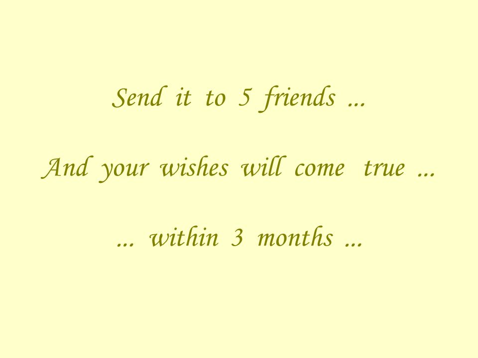 Send it to 5 friends … And your wishes will come true … … within 3 months …