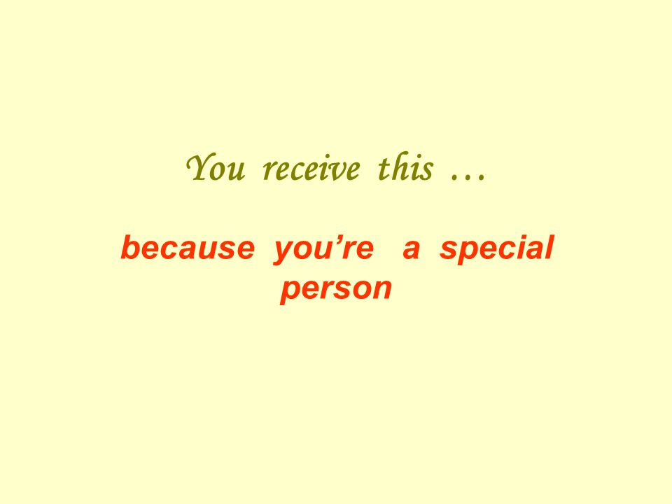 You receive this … because youre a special person