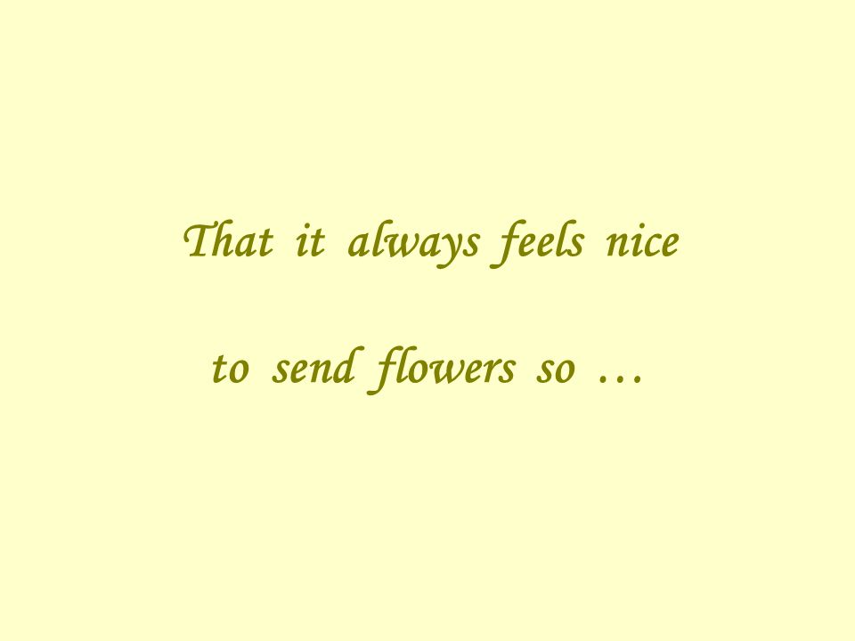That it always feels nice to send flowers so …