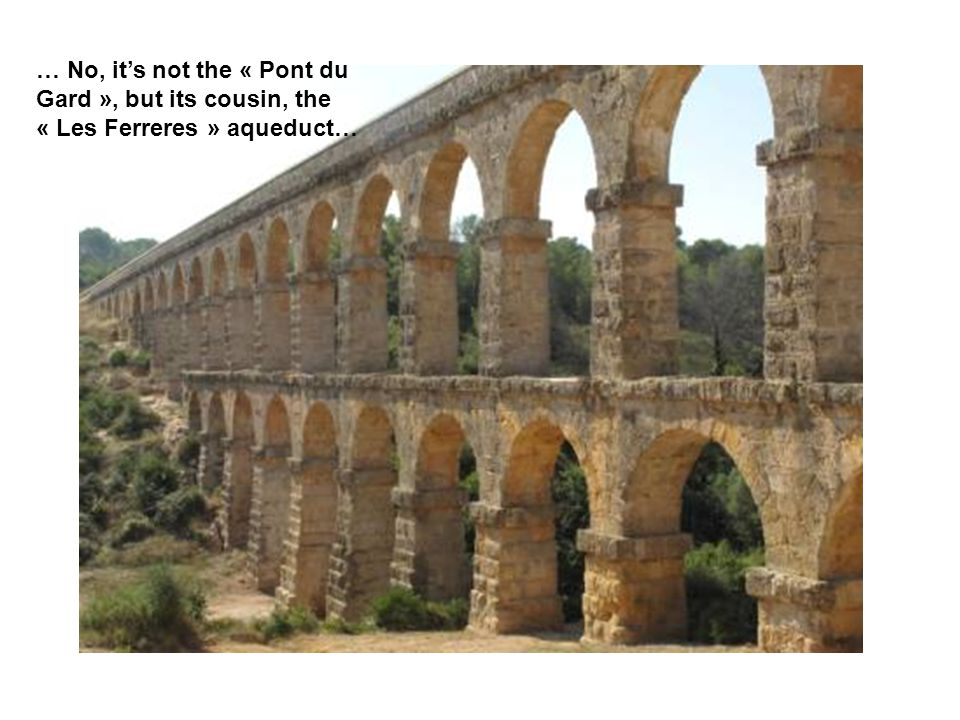 … No, its not the « Pont du Gard », but its cousin, the « Les Ferreres » aqueduct…
