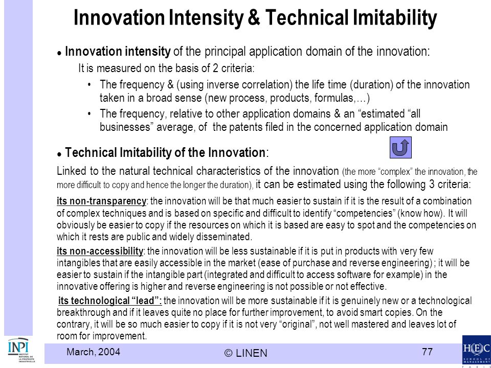 March, 2004 © LINEN 77 Innovation Intensity & Technical Imitability Innovation intensity of the principal application domain of the innovation: It is measured on the basis of 2 criteria: The frequency & (using inverse correlation) the life time (duration) of the innovation taken in a broad sense (new process, products, formulas,…) The frequency, relative to other application domains & an estimated all businesses average, of the patents filed in the concerned application domain Technical Imitability of the Innovation : Linked to the natural technical characteristics of the innovation (the more complex the innovation, the more difficult to copy and hence the longer the duration), it can be estimated using the following 3 criteria: its non-transparency : the innovation will be that much easier to sustain if it is the result of a combination of complex techniques and is based on specific and difficult to identify competencies (know how).