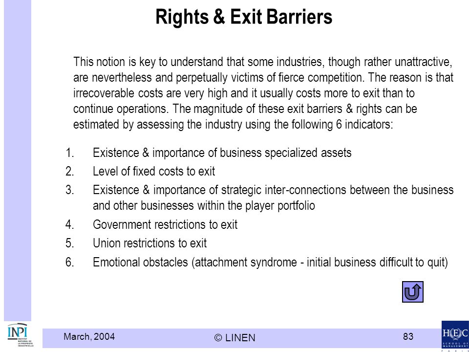 March, 2004 © LINEN 83 Rights & Exit Barriers This notion is key to understand that some industries, though rather unattractive, are nevertheless and