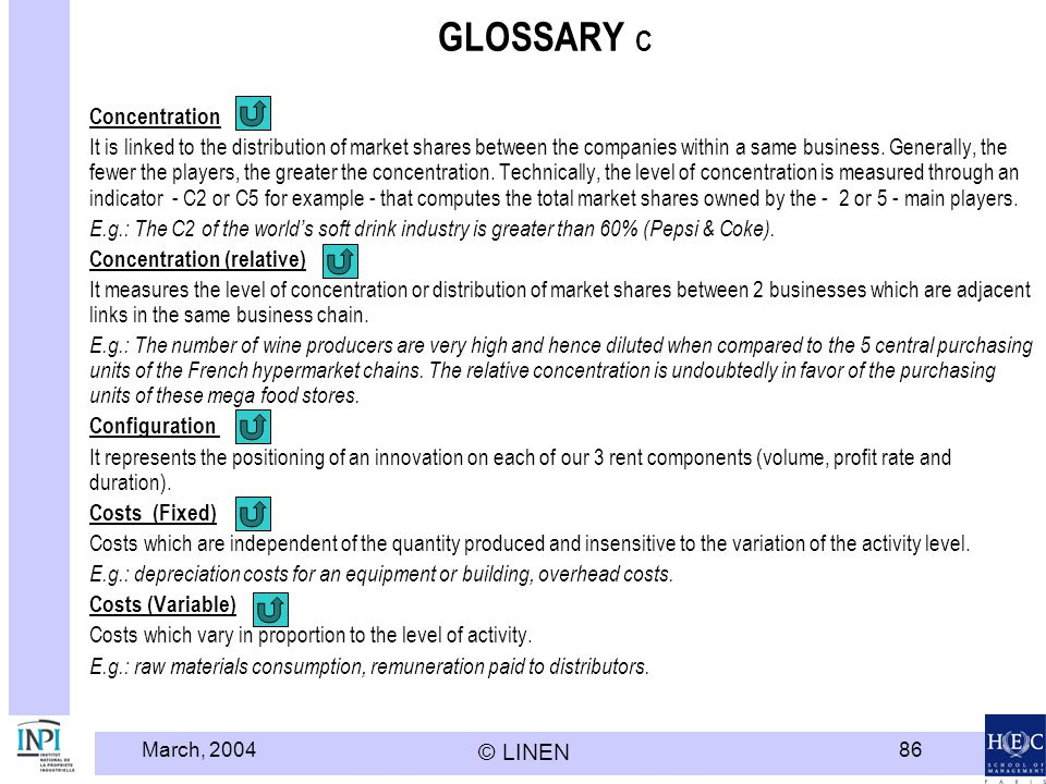 March, 2004 © LINEN 86 GLOSSARY C Concentration It is linked to the distribution of market shares between the companies within a same business.