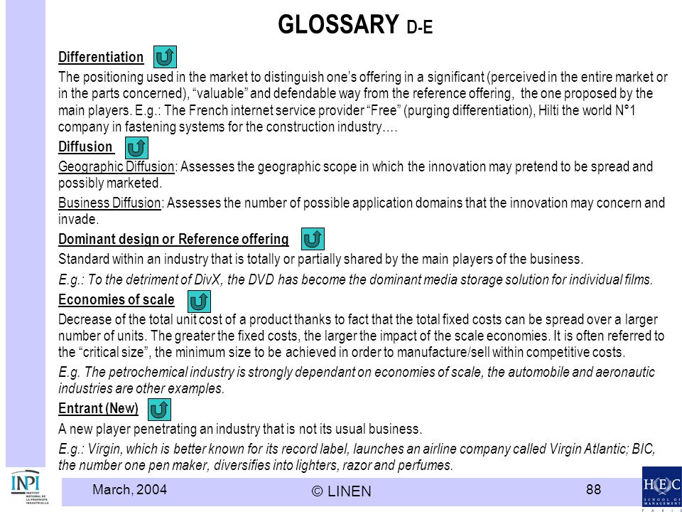 March, 2004 © LINEN 88 GLOSSARY D-E Differentiation The positioning used in the market to distinguish ones offering in a significant (perceived in the entire market or in the parts concerned), valuable and defendable way from the reference offering, the one proposed by the main players.