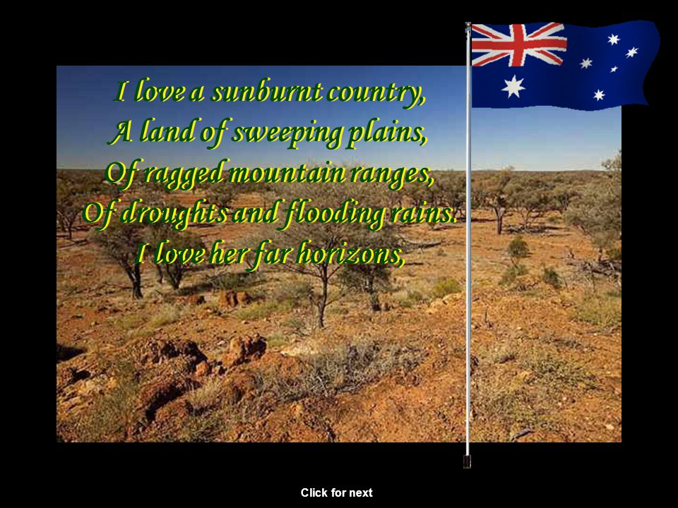 I love a sunburnt country, A land of sweeping plains, Of ragged mountain ranges,