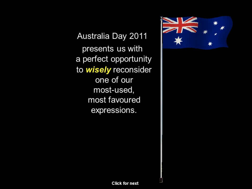 Australia Day 2011 to wisely reconsider one of our most-used, most favoured expressions.