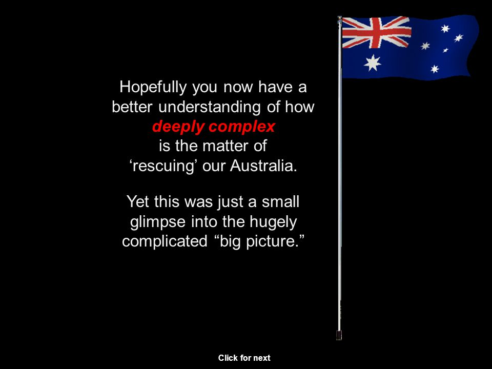 Hopefully you now have a better understanding of how deeply complex is the matter of rescuing our Australia.