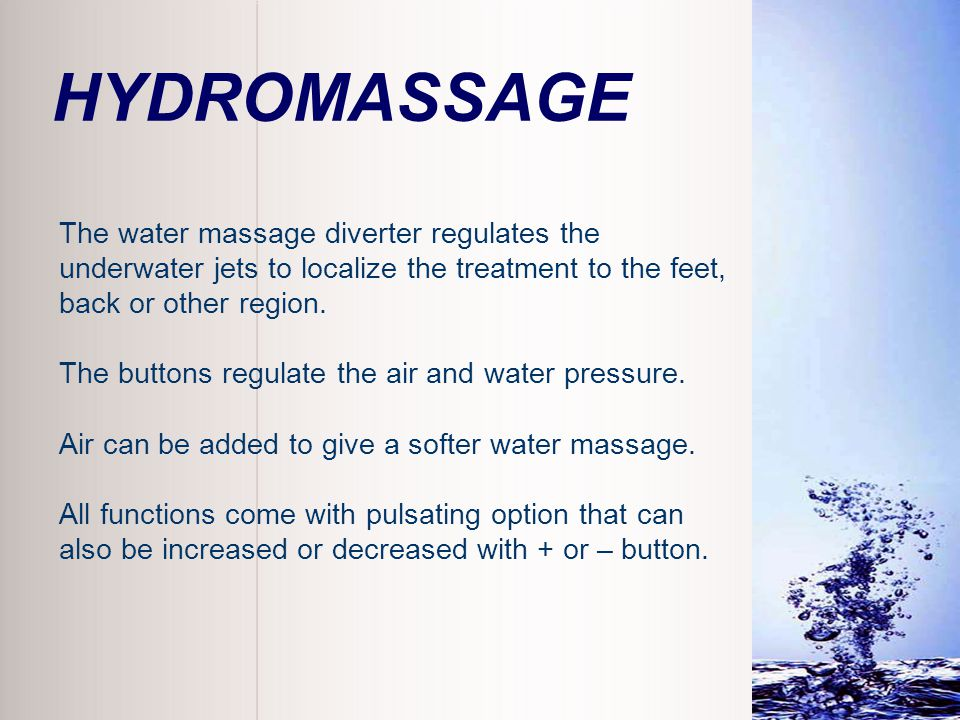 HYDROMASSAGE The water massage diverter regulates the underwater jets to localize the treatment to the feet, back or other region. The buttons regulat