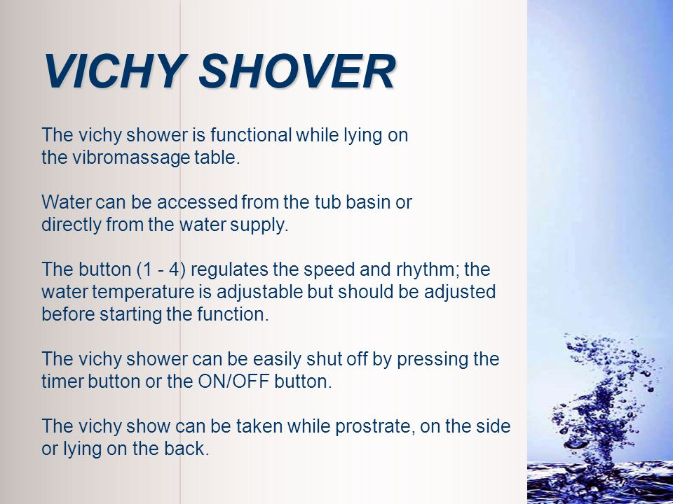 The vichy shower is functional while lying on the vibromassage table. Water can be accessed from the tub basin or directly from the water supply. The