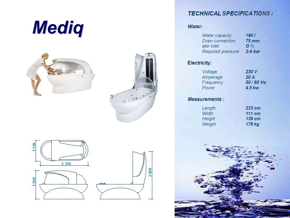 Mediq TECHNICAL SPECIFICATIONS : Water: Water capacity 190 l Drain connection 75 mm ater inlet G ¾ Required pressure 2-4 bar Electricity: Voltage230 V