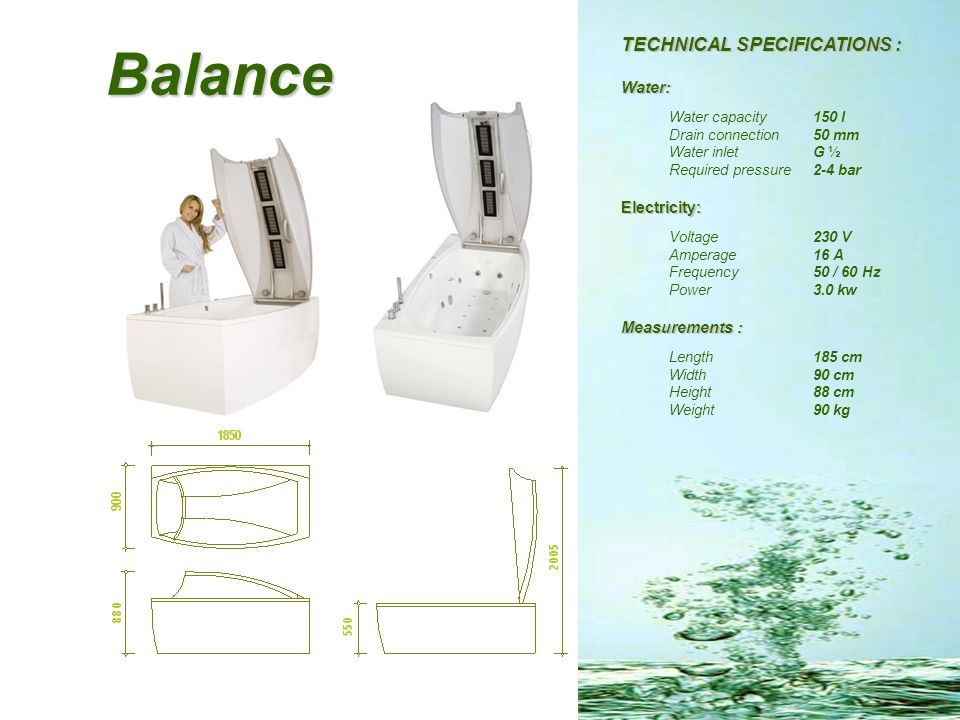 Balance TECHNICAL SPECIFICATIONS : Water: Water capacity 150 l Drain connection 50 mm Water inlet G ½ Required pressure 2-4 bar Electricity: Voltage23