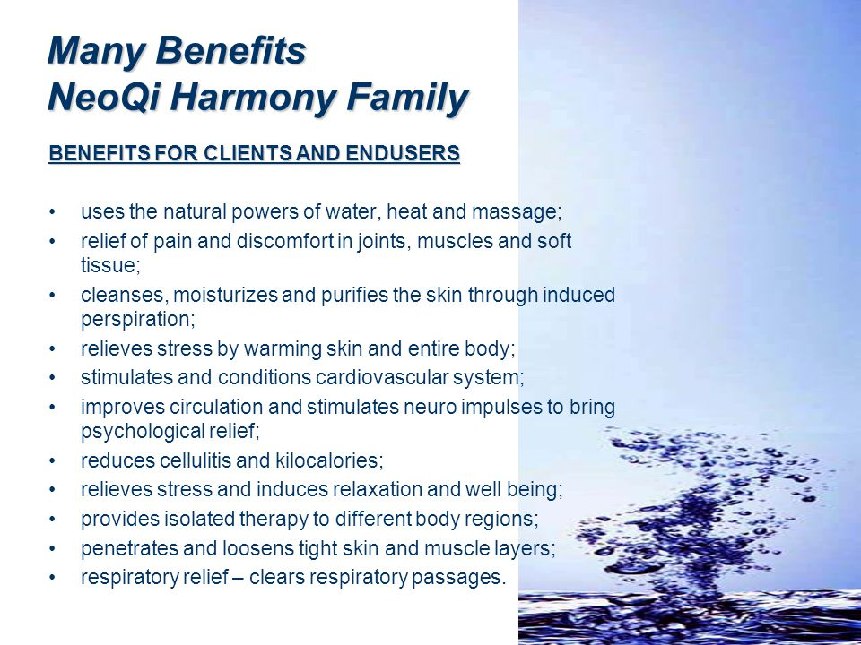 Many Benefits NeoQi Harmony Family BENEFITS FOR CLIENTS AND ENDUSERS uses the natural powers of water, heat and massage; relief of pain and discomfort