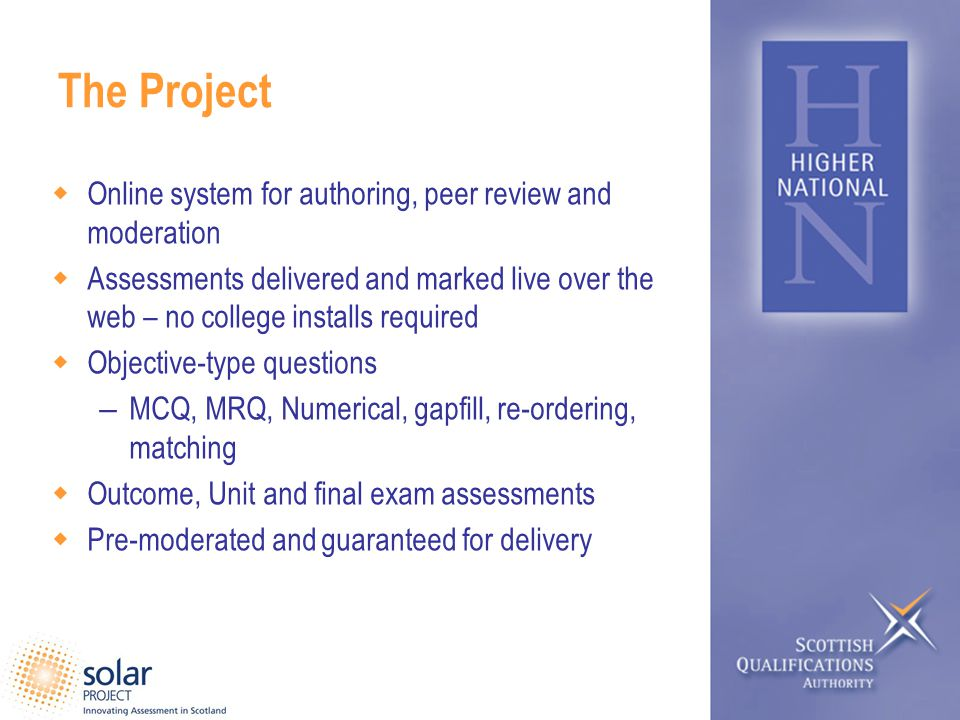 The Project Online system for authoring, peer review and moderation Assessments delivered and marked live over the web – no college installs required Objective-type questions – MCQ, MRQ, Numerical, gapfill, re-ordering, matching Outcome, Unit and final exam assessments Pre-moderated and guaranteed for delivery