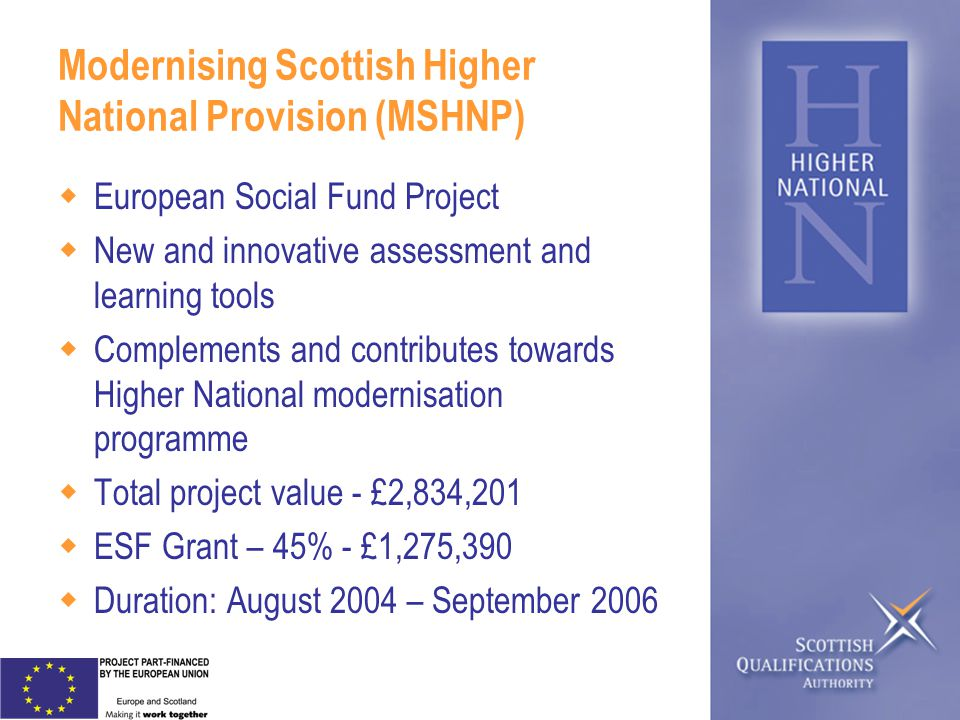 Modernising Scottish Higher National Provision (MSHNP) European Social Fund Project New and innovative assessment and learning tools Complements and contributes towards Higher National modernisation programme Total project value - £2,834,201 ESF Grant – 45% - £1,275,390 Duration: August 2004 – September 2006