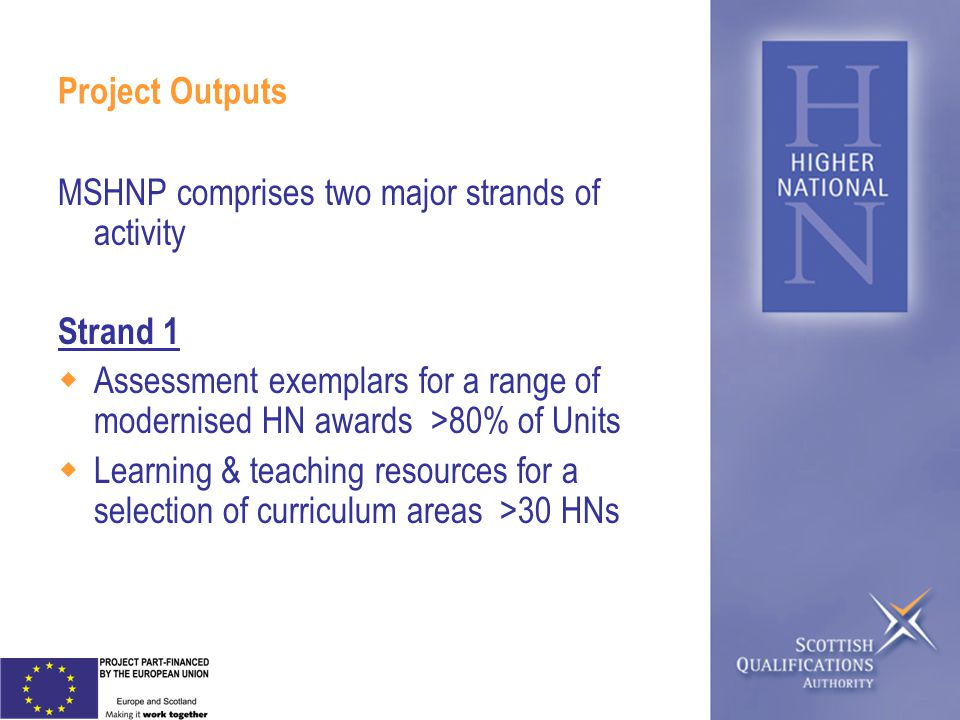 Project Outputs MSHNP comprises two major strands of activity Strand 1 Assessment exemplars for a range of modernised HN awards >80% of Units Learning & teaching resources for a selection of curriculum areas >30 HNs