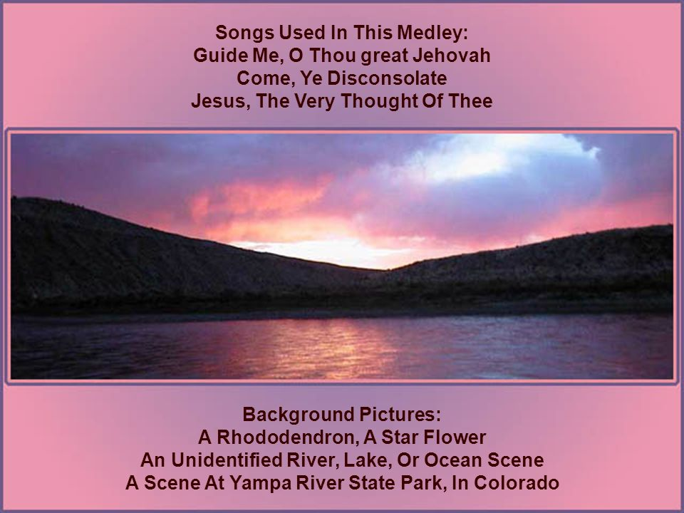 Songs Used In This Medley: Guide Me, O Thou great Jehovah Come, Ye Disconsolate Jesus, The Very Thought Of Thee Background Pictures: A Rhododendron, A Star Flower An Unidentified River, Lake, Or Ocean Scene A Scene At Yampa River State Park, In Colorado