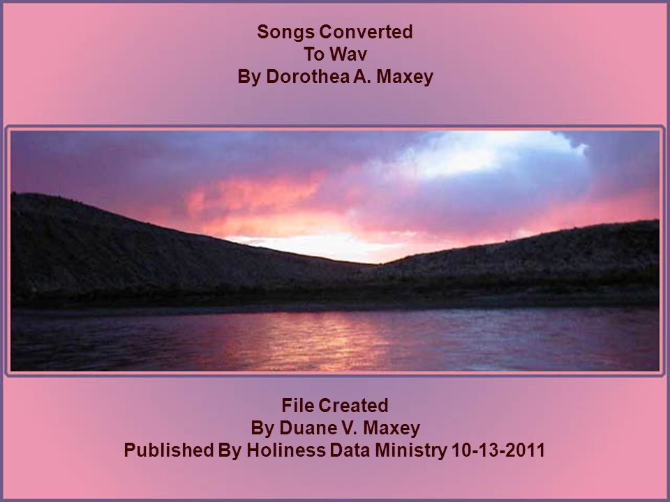 Songs Converted To Wav By Dorothea A. Maxey File Created By Duane V.