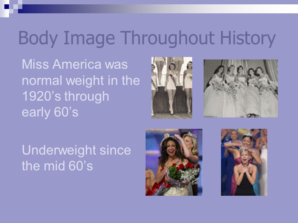Body Image Throughout History Miss America was normal weight in the 1920s through early 60s Underweight since the mid 60s
