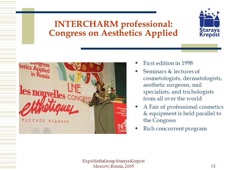 ExpoMediaGroup Staraya Krepost Moscow, Russia, 2005 12 INTERCHARM professional: Congress on Aesthetics Applied First edition in 1998 Seminars & lectures of cosmetologists, dermatologists, aesthetic surgeons, nail specialists, and trichologists from all over the world A Fair of professional cosmetics & equipment is held parallel to the Congress Rich concurrent program