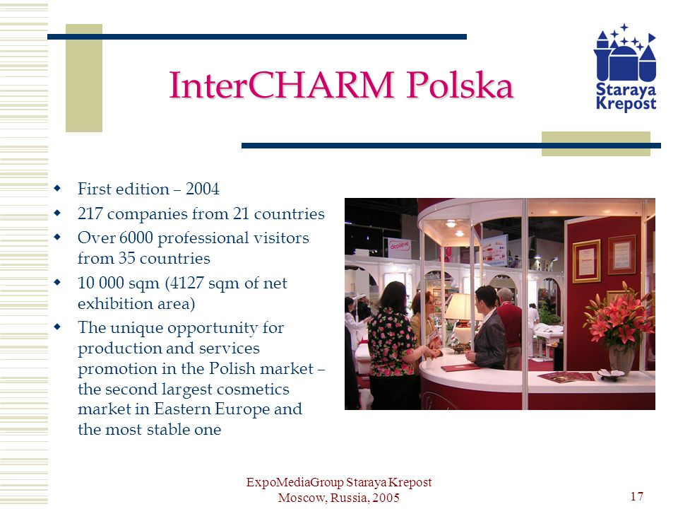 ExpoMediaGroup Staraya Krepost Moscow, Russia, 2005 17 InterCHARM Polska First edition – 2004 217 companies from 21 countries Over 6000 professional visitors from 35 countries 10 000 sqm (4127 sqm of net exhibition area) The unique opportunity for production and services promotion in the Polish market – the second largest cosmetics market in Eastern Europe and the most stable one
