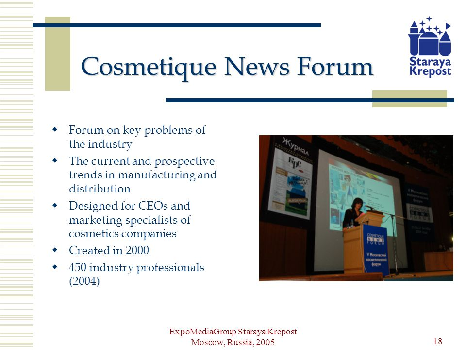 ExpoMediaGroup Staraya Krepost Moscow, Russia, 2005 18 Cosmetique News Forum Forum on key problems of the industry The current and prospective trends in manufacturing and distribution Designed for CEOs and marketing specialists of cosmetics companies Created in 2000 450 industry professionals (2004)
