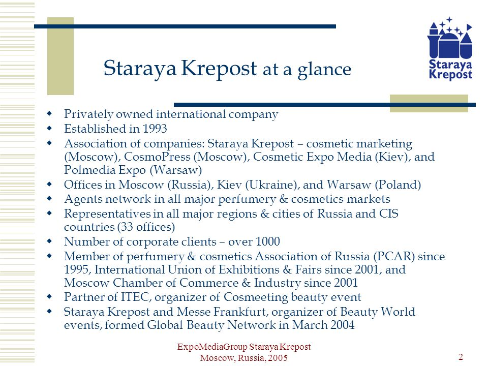 ExpoMediaGroup Staraya Krepost Moscow, Russia, 2005 3 Fields of activity Event organizing (total number of exhibitions and educational events -9) Publishing activity (total number of publications - 8) Internet projects (number of projects - 4) Services: Beauty Business Program, Beauty Business Consulting
