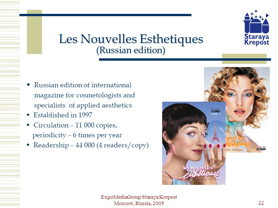 ExpoMediaGroup Staraya Krepost Moscow, Russia, 2005 22 Les Nouvelles Esthetiques (Russian edition) Russian edition of international magazine for cosmetologists and specialists of applied aesthetics Established in 1997 Circulation – 11 000 copies, periodicity – 6 times per year Readership – 44 000 (4 readers/copy)