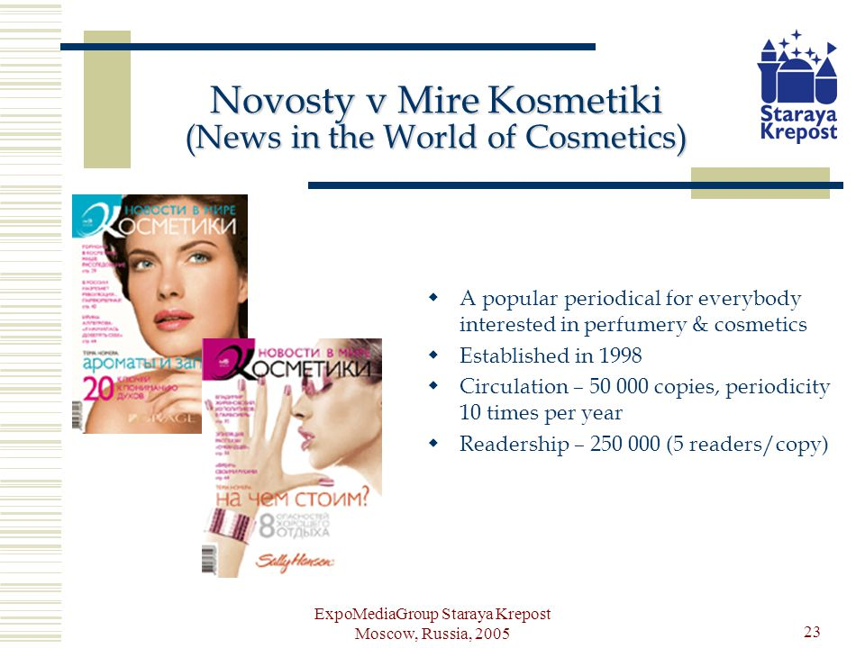 ExpoMediaGroup Staraya Krepost Moscow, Russia, 2005 23 Novosty v Mire Kosmetiki (News in the World of Cosmetics) A popular periodical for everybody interested in perfumery & cosmetics Established in 1998 Circulation – 50 000 copies, periodicity 10 times per year Readership – 250 000 (5 readers/copy)