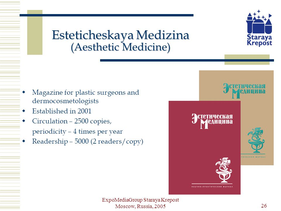 ExpoMediaGroup Staraya Krepost Moscow, Russia, 2005 26 Esteticheskaya Medizina (Aesthetic Medicine) Magazine for plastic surgeons and dermocosmetologists Established in 2001 Circulation – 2500 copies, periodicity – 4 times per year Readership – 5000 (2 readers/copy)