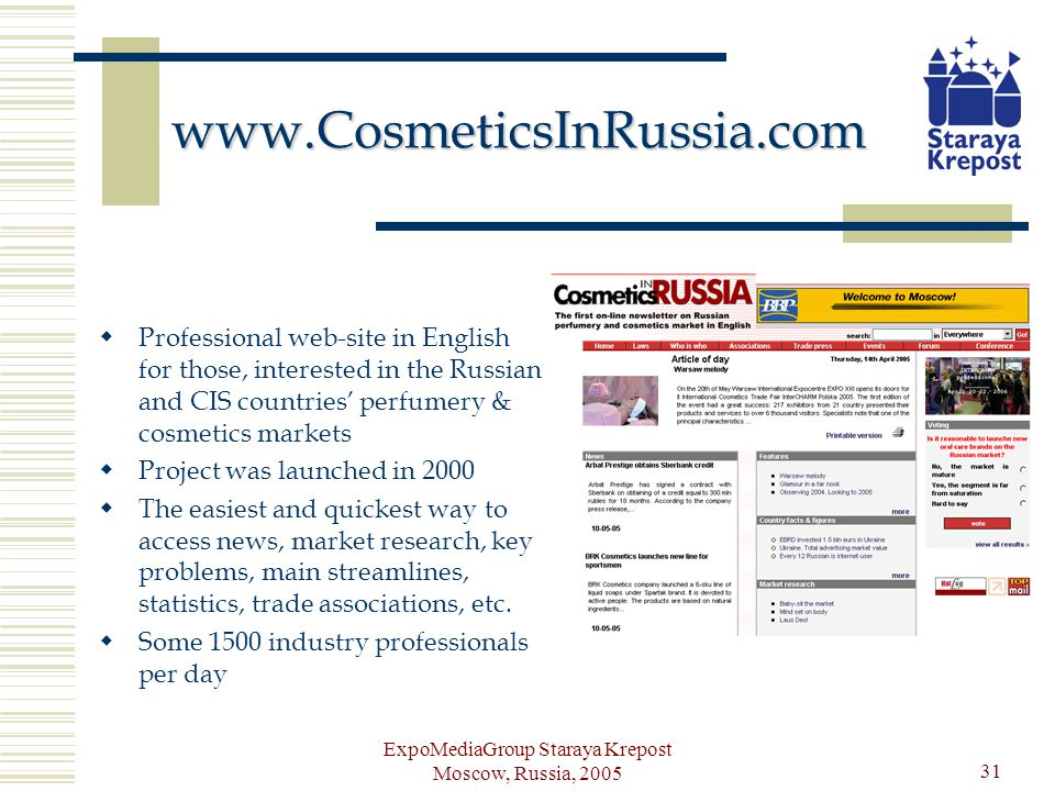 ExpoMediaGroup Staraya Krepost Moscow, Russia, 2005 31 www.CosmeticsInRussia.com Professional web-site in English for those, interested in the Russian and CIS countries perfumery & cosmetics markets Project was launched in 2000 The easiest and quickest way to access news, market research, key problems, main streamlines, statistics, trade associations, etc.