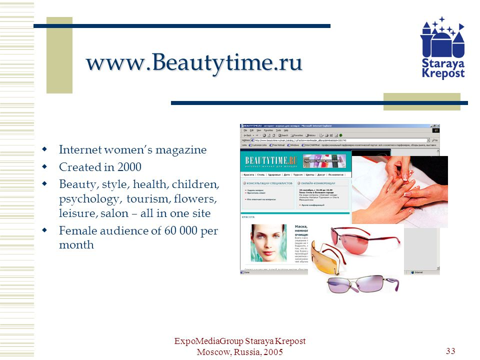 ExpoMediaGroup Staraya Krepost Moscow, Russia, 2005 33 www.Beautytime.ru Internet womens magazine Created in 2000 Beauty, style, health, children, psychology, tourism, flowers, leisure, salon – all in one site Female audience of 60 000 per month