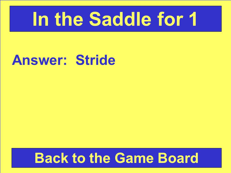 Answer: Stride Back to the Game Board In the Saddle for 1