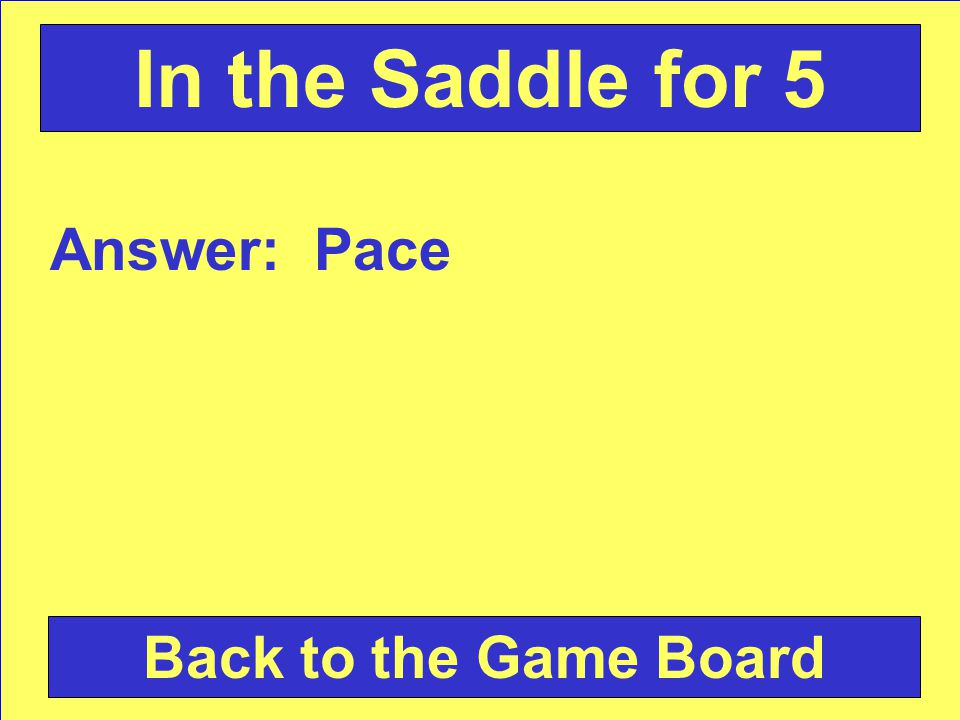 Answer: Pace Back to the Game Board In the Saddle for 5