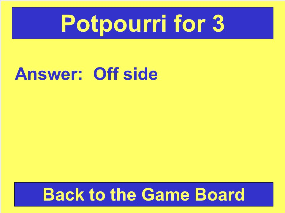Answer: Off side Back to the Game Board Potpourri for 3