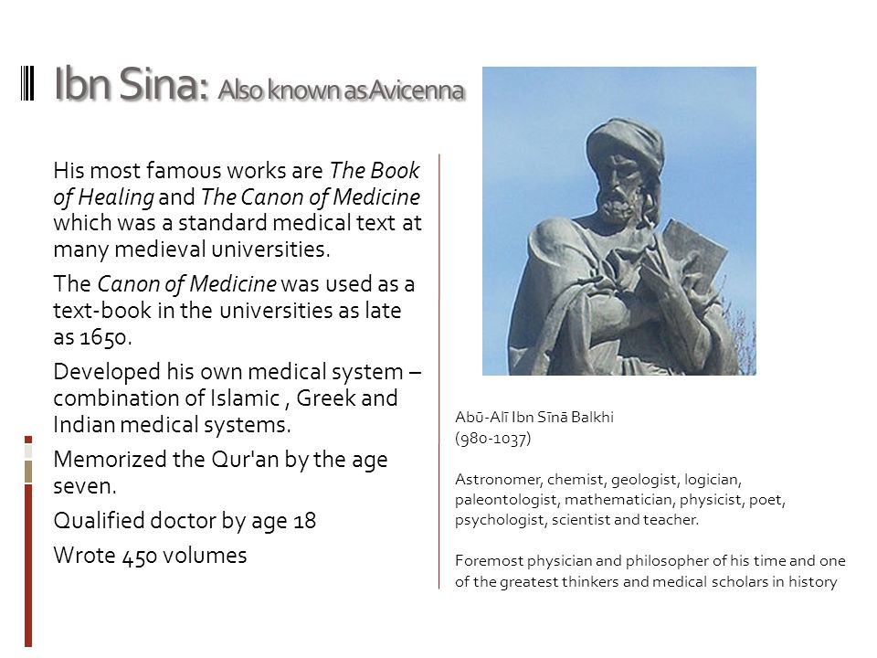 Ibn Sina: Also known as Avicenna His most famous works are The Book of Healing and The Canon of Medicine which was a standard medical text at many med