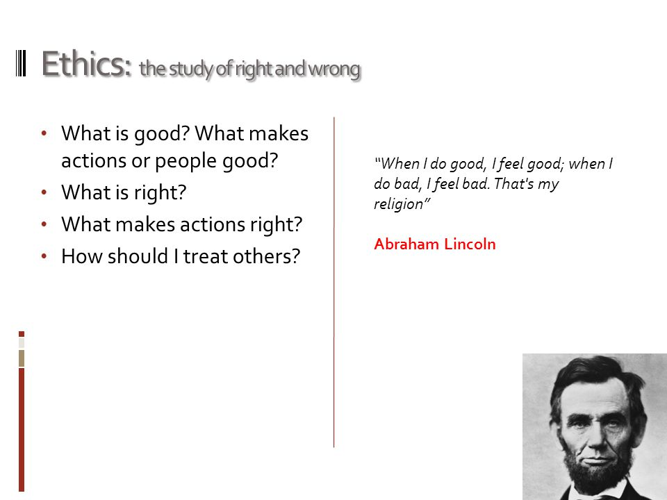 Ethics: the study of right and wrong What is good? What makes actions or people good? What is right? What makes actions right? How should I treat othe