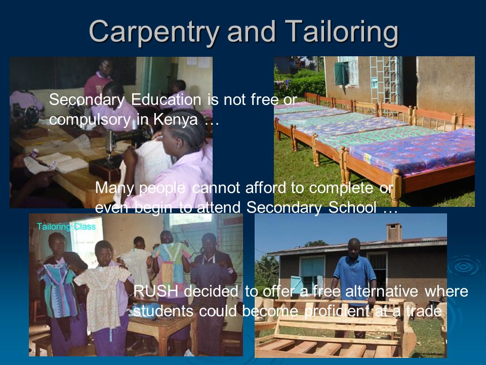 Carpentry and Tailoring Secondary Education is not free or compulsory in Kenya … Many people cannot afford to complete or even begin to attend Secondary School … RUSH decided to offer a free alternative where students could become proficient at a trade