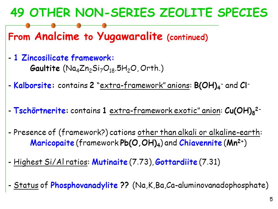 49 OTHER NON-SERIES ZEOLITE SPECIES From Analcime to Yugawaralite (continued) 5 - Kalborsite: contains 2 extra-framework anions: B(OH) 4 - and Cl - - Tschörtnerite: contains 1 extra-framework exotic anion: Cu(OH) 8 2- - Presence of (framework ) cations other than alkali or alkaline-earth: Maricopaite (framework Pb(O,OH) 4 ) and Chiavennite (Mn 2+ ) - Highest Si/Al ratios: Mutinaite (7.73), Gottardiite (7.31) - 1 Zincosilicate framework: Gaultite (Na 4 Zn 2 Si 7 O 18.5H 2 O, Orth.) - Status of Phosphovanadylite .