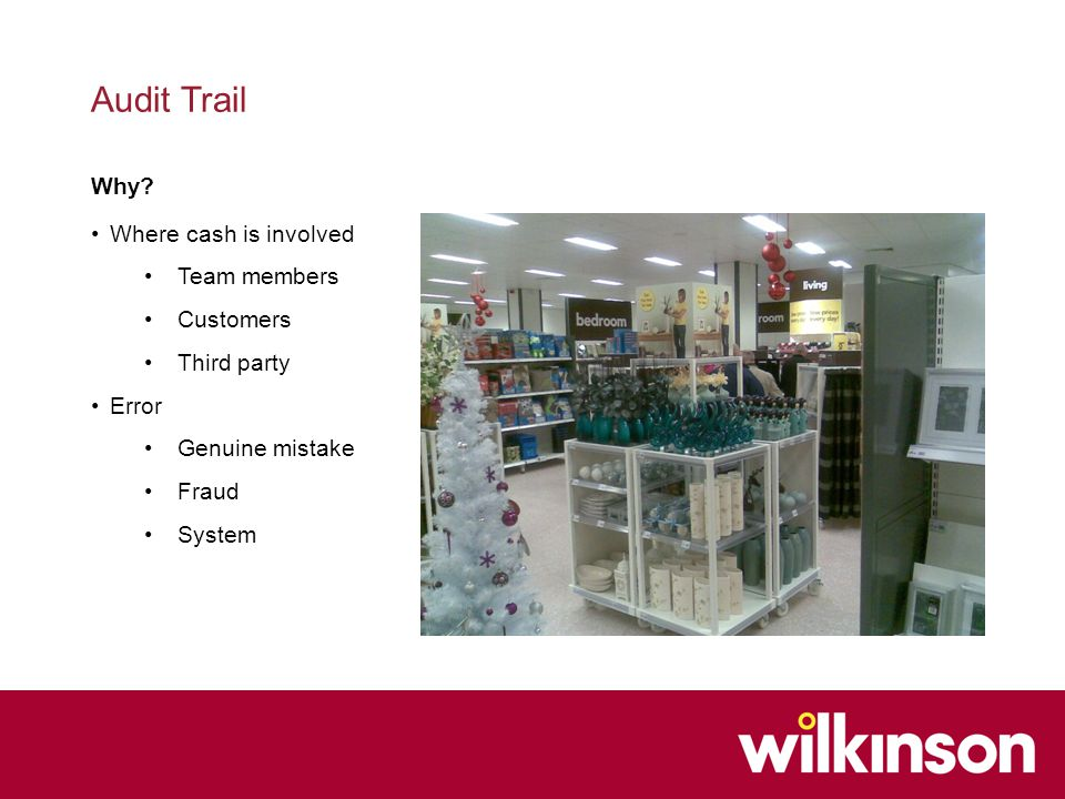 Audit Trail Where cash is involved Team members Customers Third party Error Genuine mistake Fraud System Why?