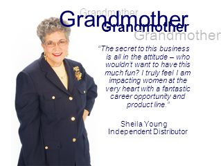 Grandmother The secret to this business is all in the attitude – who wouldnt want to have this much fun? I truly feel I am impacting women at the very