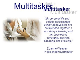 Multitasker My personal life and career are balanced simply because the two are blended together. I am always learning and my business is constantly g