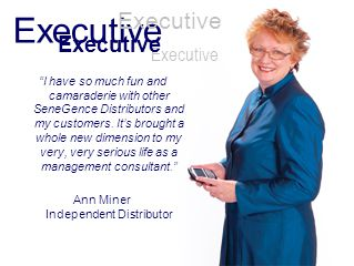 Executive I have so much fun and camaraderie with other SeneGence Distributors and my customers. Its brought a whole new dimension to my very, very se