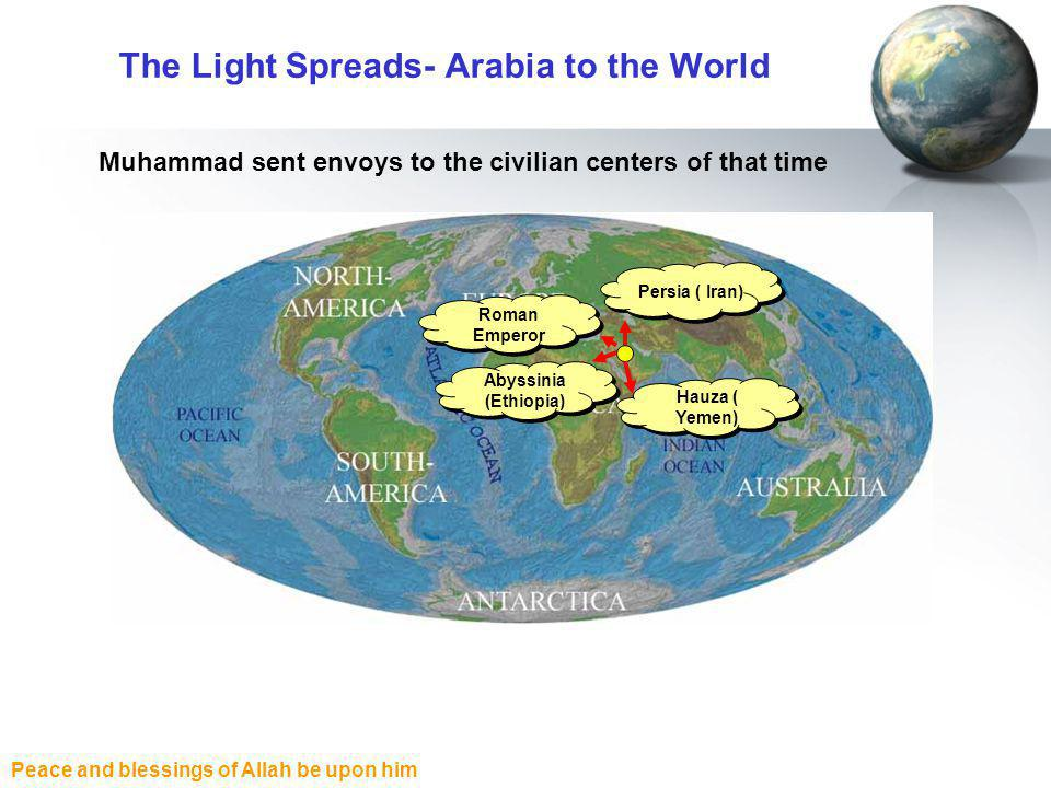 Peace and blessings of Allah be upon him The Light Spreads- Arabia to the World Roman Emperor Abyssinia (Ethiopia) Persia ( Iran) Hauza ( Yemen) Muhammad sent envoys to the civilian centers of that time