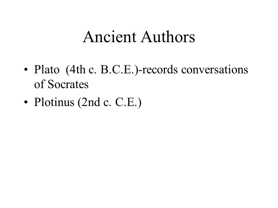 Ancient Authors Plato (4th c. B.C.E.)-records conversations of Socrates Plotinus (2nd c. C.E.)