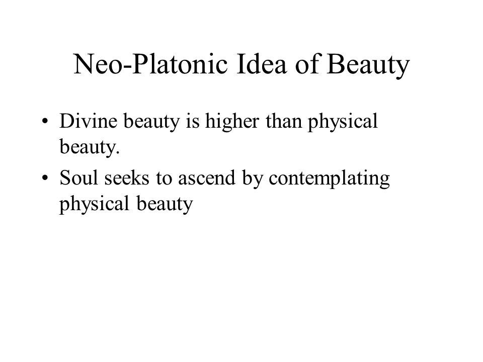 Neo-Platonic Idea of Beauty Divine beauty is higher than physical beauty. Soul seeks to ascend by contemplating physical beauty