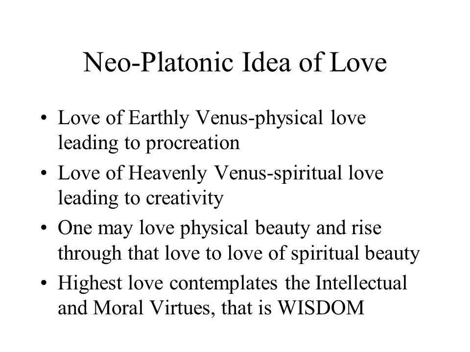 Neo-Platonic Idea of Love Love of Earthly Venus-physical love leading to procreation Love of Heavenly Venus-spiritual love leading to creativity One m
